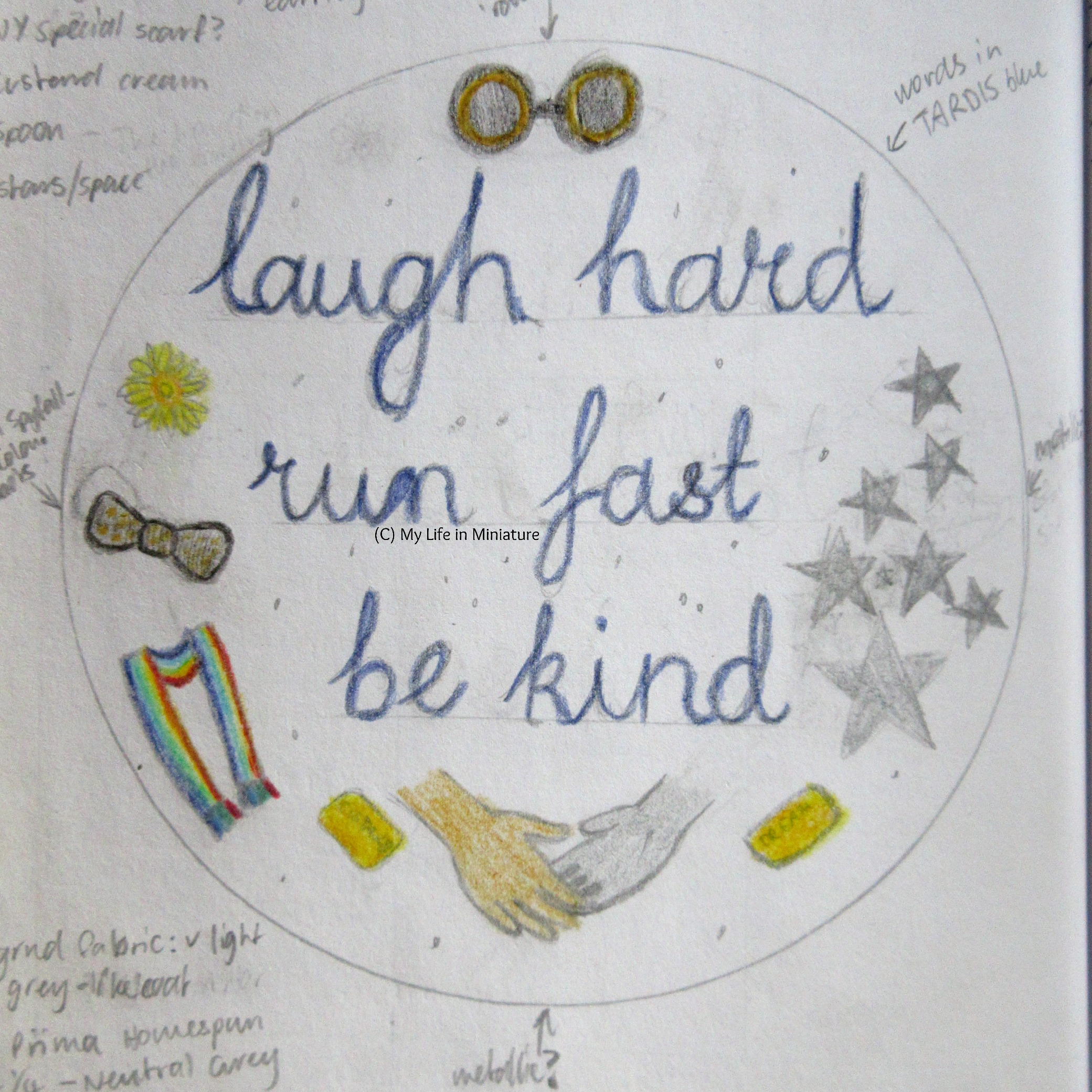 The design for the hoop, clearly hand-drawn. The phrase 'laugh hard; run fast; be kind' is written in dark blue cursive in the centre. Surrounding it are various objects symbolic of the Thirteenth Doctor, including black and bronze steampunk goggles, a daffodil head, a black and gold bow tie, a rainbow-striped scarf, two custard cream biscuits, a pair of shaking hands, and eight silver stars.